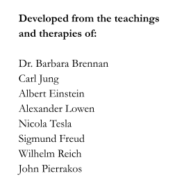 Developed from the teachings and therapies of:    Dr. Barbara Brennan Carl Jung Albert Einstein Alexander Lowen Nicola Tesla Sigmund Freud Wilhelm Reich John Pierrakos